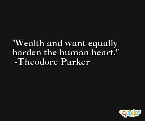 Wealth and want equally harden the human heart. -Theodore Parker