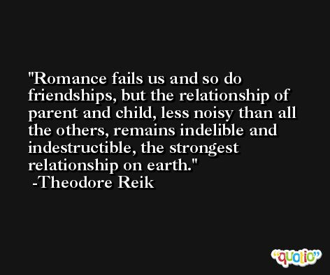 Romance fails us and so do friendships, but the relationship of parent and child, less noisy than all the others, remains indelible and indestructible, the strongest relationship on earth. -Theodore Reik