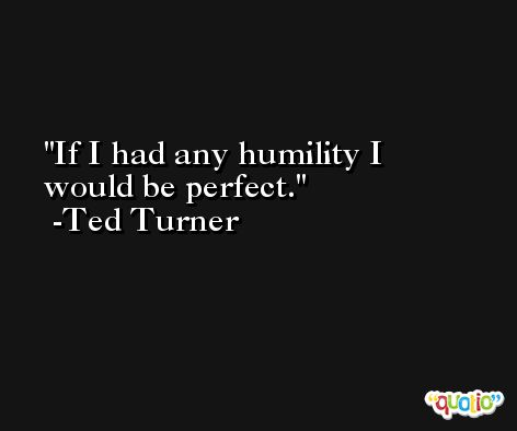 If I had any humility I would be perfect. -Ted Turner