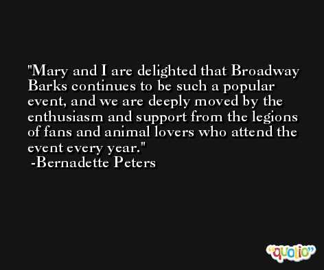 Mary and I are delighted that Broadway Barks continues to be such a popular event, and we are deeply moved by the enthusiasm and support from the legions of fans and animal lovers who attend the event every year. -Bernadette Peters