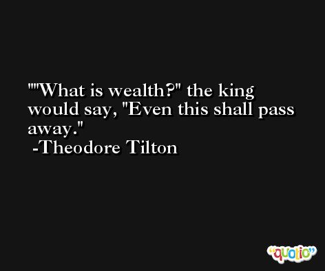 'What is wealth?' the king would say, 'Even this shall pass away. -Theodore Tilton