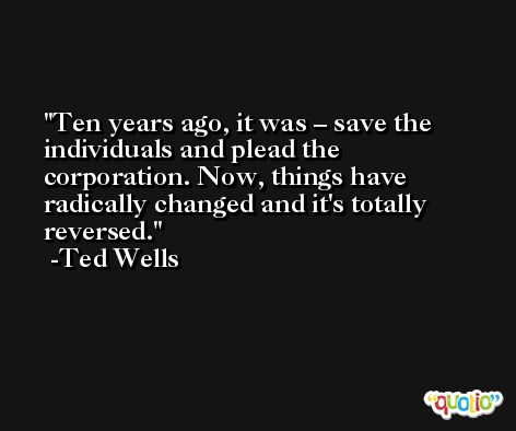 Ten years ago, it was – save the individuals and plead the corporation. Now, things have radically changed and it's totally reversed. -Ted Wells