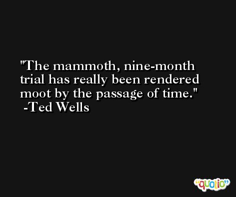 The mammoth, nine-month trial has really been rendered moot by the passage of time. -Ted Wells