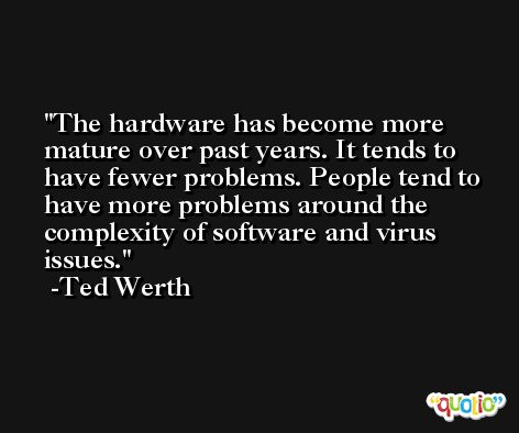 The hardware has become more mature over past years. It tends to have fewer problems. People tend to have more problems around the complexity of software and virus issues. -Ted Werth