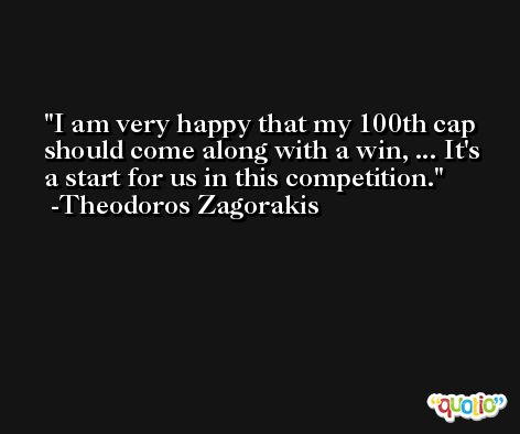 I am very happy that my 100th cap should come along with a win, ... It's a start for us in this competition. -Theodoros Zagorakis