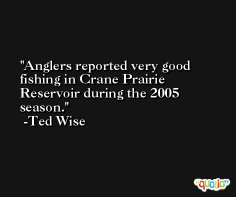 Anglers reported very good fishing in Crane Prairie Reservoir during the 2005 season. -Ted Wise