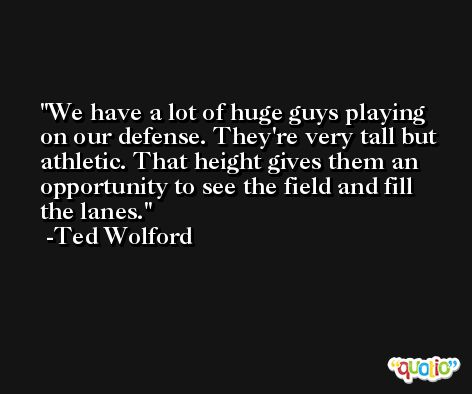 We have a lot of huge guys playing on our defense. They're very tall but athletic. That height gives them an opportunity to see the field and fill the lanes. -Ted Wolford