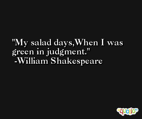 My salad days,When I was green in judgment. -William Shakespeare