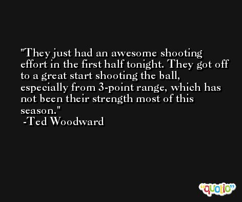 They just had an awesome shooting effort in the first half tonight. They got off to a great start shooting the ball, especially from 3-point range, which has not been their strength most of this season. -Ted Woodward