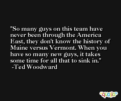 So many guys on this team have never been through the America East, they don't know the history of Maine versus Vermont. When you have so many new guys, it takes some time for all that to sink in. -Ted Woodward
