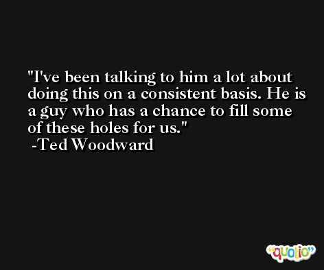 I've been talking to him a lot about doing this on a consistent basis. He is a guy who has a chance to fill some of these holes for us. -Ted Woodward