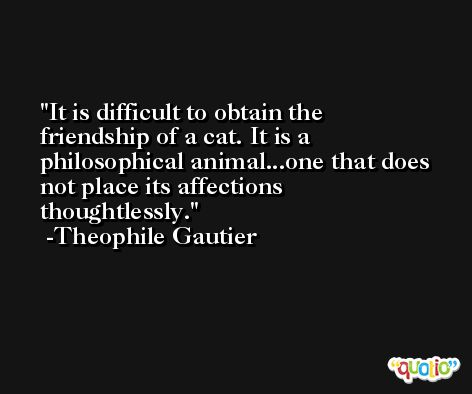 It is difficult to obtain the friendship of a cat. It is a philosophical animal...one that does not place its affections thoughtlessly. -Theophile Gautier