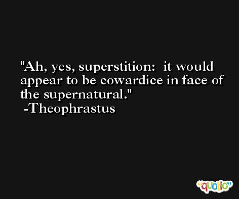 Ah, yes, superstition:  it would appear to be cowardice in face of the supernatural. -Theophrastus