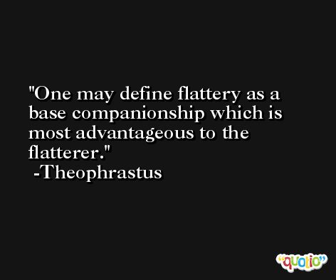 One may define flattery as a base companionship which is most advantageous to the flatterer. -Theophrastus