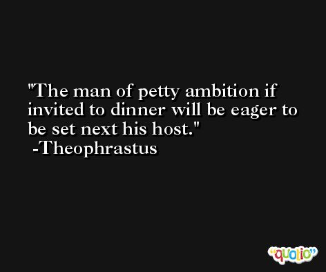 The man of petty ambition if invited to dinner will be eager to be set next his host. -Theophrastus