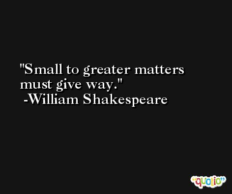 Small to greater matters must give way. -William Shakespeare