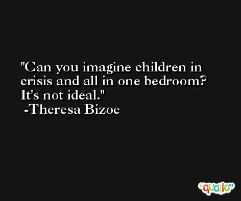 Can you imagine children in crisis and all in one bedroom? It's not ideal. -Theresa Bizoe
