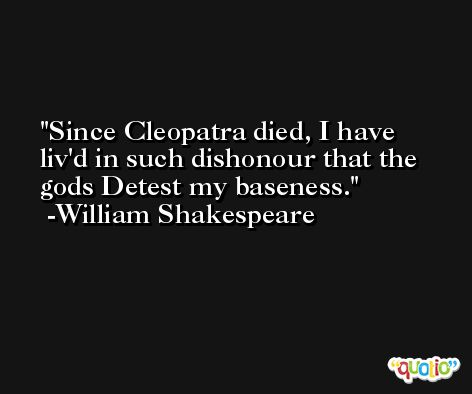 Since Cleopatra died, I have liv'd in such dishonour that the gods Detest my baseness. -William Shakespeare