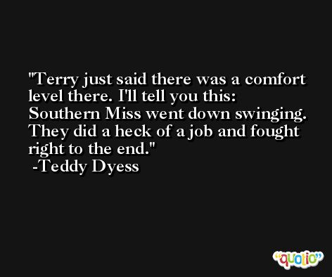 Terry just said there was a comfort level there. I'll tell you this: Southern Miss went down swinging. They did a heck of a job and fought right to the end. -Teddy Dyess