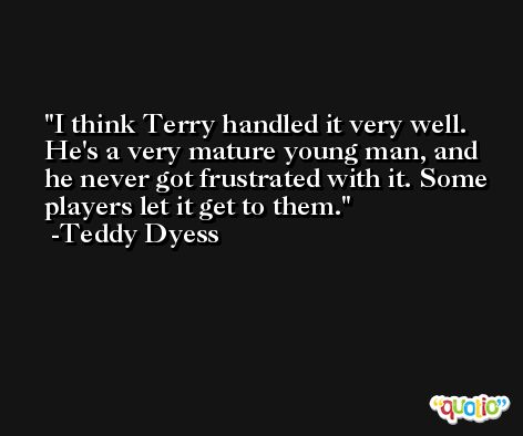 I think Terry handled it very well. He's a very mature young man, and he never got frustrated with it. Some players let it get to them. -Teddy Dyess