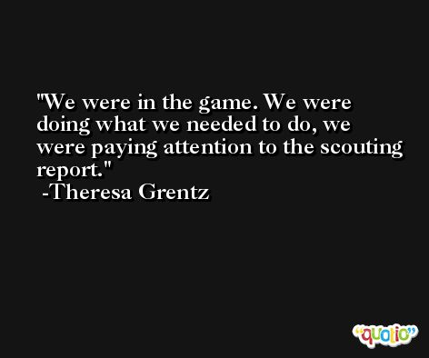 We were in the game. We were doing what we needed to do, we were paying attention to the scouting report. -Theresa Grentz