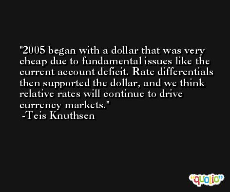 2005 began with a dollar that was very cheap due to fundamental issues like the current account deficit. Rate differentials then supported the dollar, and we think relative rates will continue to drive currency markets. -Teis Knuthsen