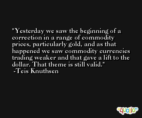 Yesterday we saw the beginning of a correction in a range of commodity prices, particularly gold, and as that happened we saw commodity currencies trading weaker and that gave a lift to the dollar. That theme is still valid. -Teis Knuthsen
