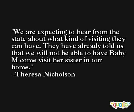 We are expecting to hear from the state about what kind of visiting they can have. They have already told us that we will not be able to have Baby M come visit her sister in our home. -Theresa Nicholson