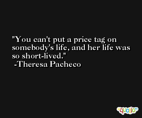You can't put a price tag on somebody's life, and her life was so short-lived. -Theresa Pacheco