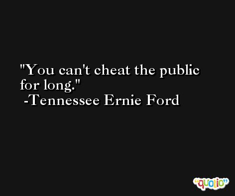 You can't cheat the public for long. -Tennessee Ernie Ford