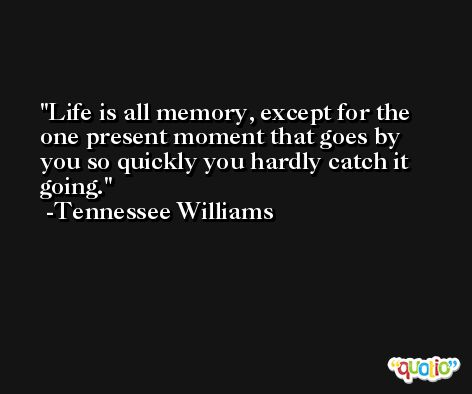 Life is all memory, except for the one present moment that goes by you so quickly you hardly catch it going. -Tennessee Williams