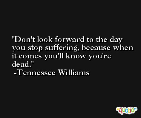 Don't look forward to the day you stop suffering, because when it comes you'll know you're dead. -Tennessee Williams