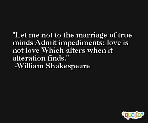 Let me not to the marriage of true minds Admit impediments: love is not love Which alters when it alteration finds. -William Shakespeare