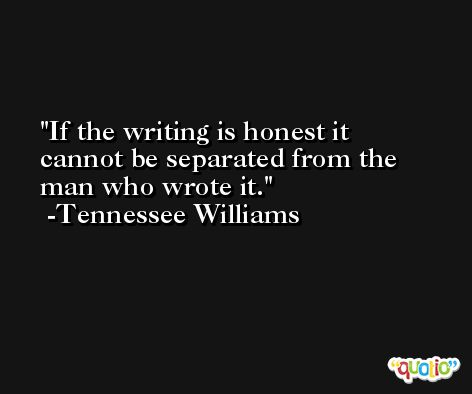 If the writing is honest it cannot be separated from the man who wrote it. -Tennessee Williams