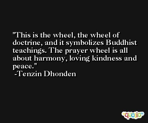 This is the wheel, the wheel of doctrine, and it symbolizes Buddhist teachings. The prayer wheel is all about harmony, loving kindness and peace. -Tenzin Dhonden