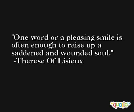 One word or a pleasing smile is often enough to raise up a saddened and wounded soul. -Therese Of Lisieux