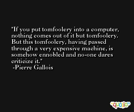 If you put tomfoolery into a computer, nothing comes out of it but tomfoolery. But this tomfoolery, having passed through a very expensive machine, is somehow ennobled and no-one dares criticize it. -Pierre Gallois