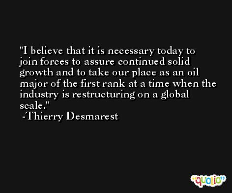 I believe that it is necessary today to join forces to assure continued solid growth and to take our place as an oil major of the first rank at a time when the industry is restructuring on a global scale. -Thierry Desmarest