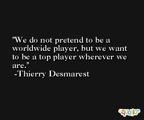 We do not pretend to be a worldwide player, but we want to be a top player wherever we are. -Thierry Desmarest