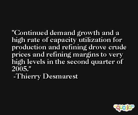 Continued demand growth and a high rate of capacity utilization for production and refining drove crude prices and refining margins to very high levels in the second quarter of 2005. -Thierry Desmarest