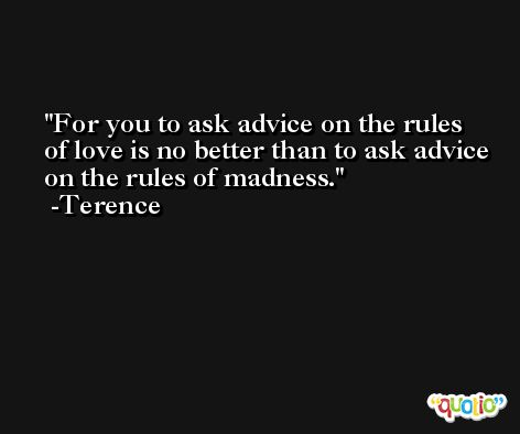 For you to ask advice on the rules of love is no better than to ask advice on the rules of madness. -Terence