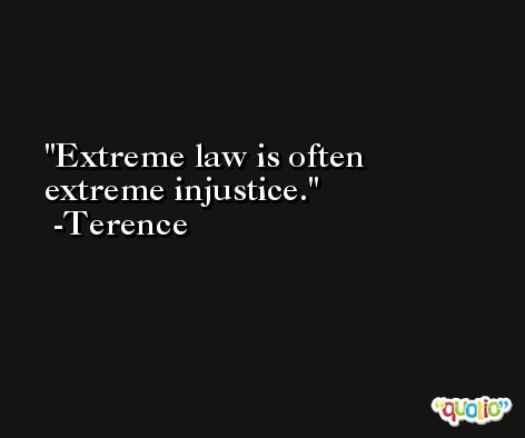 Extreme law is often extreme injustice. -Terence