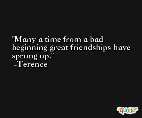 Many a time from a bad beginning great friendships have sprung up. -Terence