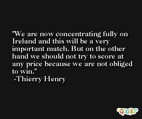 We are now concentrating fully on Ireland and this will be a very important match. But on the other hand we should not try to score at any price because we are not obliged to win. -Thierry Henry