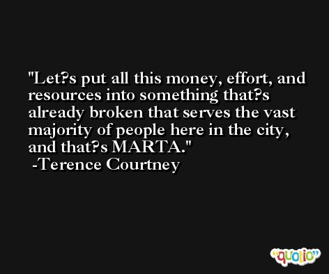 Let?s put all this money, effort, and resources into something that?s already broken that serves the vast majority of people here in the city, and that?s MARTA. -Terence Courtney