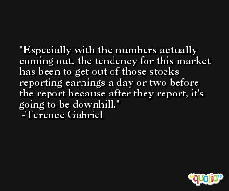 Especially with the numbers actually coming out, the tendency for this market has been to get out of those stocks reporting earnings a day or two before the report because after they report, it's going to be downhill. -Terence Gabriel