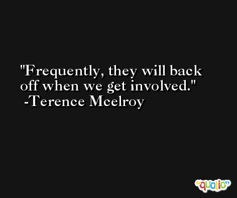 Frequently, they will back off when we get involved. -Terence Mcelroy