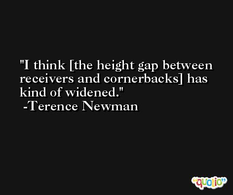 I think [the height gap between receivers and cornerbacks] has kind of widened. -Terence Newman