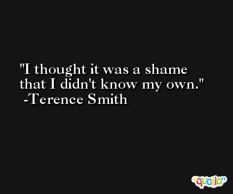 I thought it was a shame that I didn't know my own. -Terence Smith
