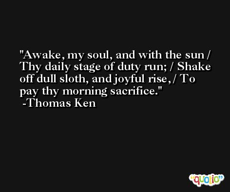 Awake, my soul, and with the sun / Thy daily stage of duty run; / Shake off dull sloth, and joyful rise, / To pay thy morning sacrifice. -Thomas Ken